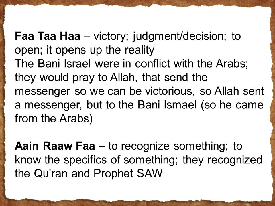 Faa Taa Haa – victory; judgment/decision; to open; it opens up the reality The Bani Israel were in conflict with the Arabs; they would pray to Allah, that send the messenger so we can be victorious, so Allah sent a messenger, but to the Bani Ismael (so he came from the Arabs) Aain Raaw Faa – to recognize something; to know the specifics of something; they recognized the Qu'ran and Prophet SAW