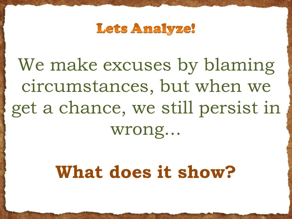 We make excuses by blaming circumstances, but when we get a chance, we still persist in wrong...