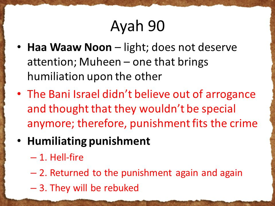 Ayah 90 Haa Waaw Noon – light; does not deserve attention; Muheen – one that brings humiliation upon the other The Bani Israel didn't believe out of arrogance and thought that they wouldn't be special anymore; therefore, punishment fits the crime Humiliating punishment – 1.