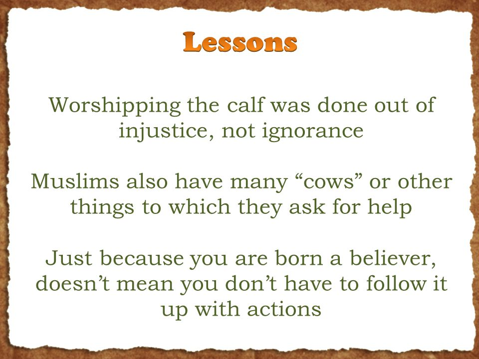 Worshipping the calf was done out of injustice, not ignorance Muslims also have many cows or other things to which they ask for help Just because you are born a believer, doesn't mean you don't have to follow it up with actions