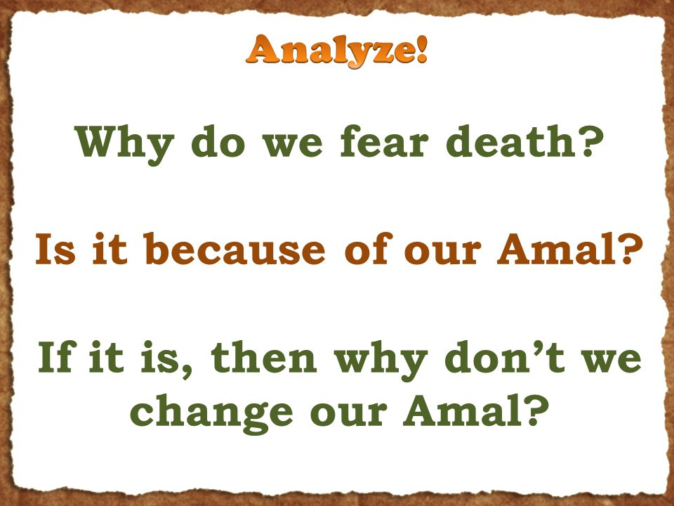 Why do we fear death Is it because of our Amal If it is, then why don't we change our Amal