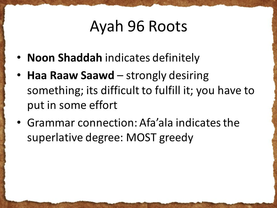 Ayah 96 Roots Noon Shaddah indicates definitely Haa Raaw Saawd – strongly desiring something; its difficult to fulfill it; you have to put in some effort Grammar connection: Afa'ala indicates the superlative degree: MOST greedy