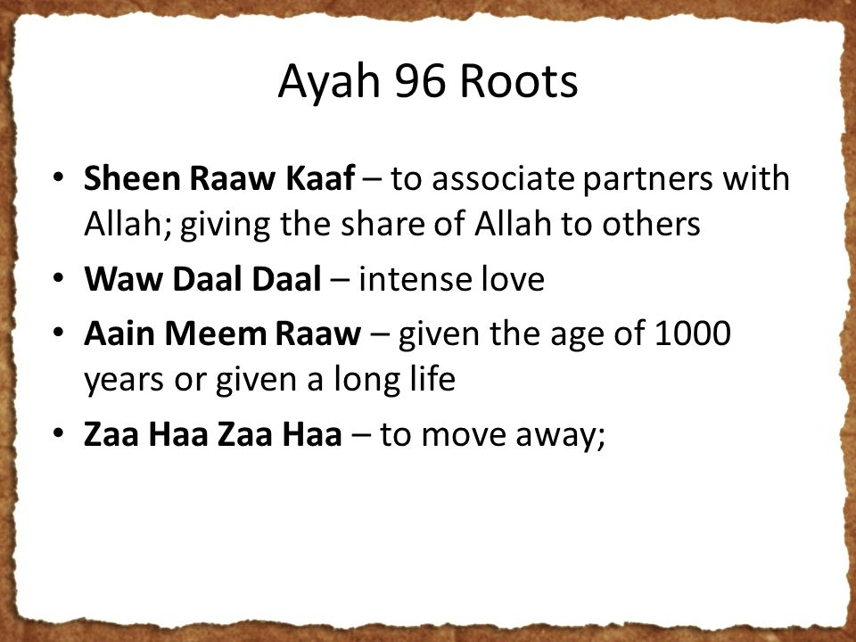 Ayah 96 Roots Sheen Raaw Kaaf – to associate partners with Allah; giving the share of Allah to others Waw Daal Daal – intense love Aain Meem Raaw – given the age of 1000 years or given a long life Zaa Haa Zaa Haa – to move away;