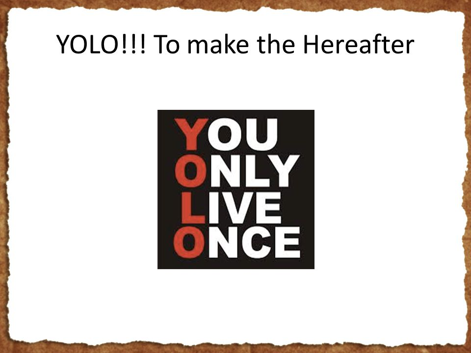 YOLO!!! To make the Hereafter