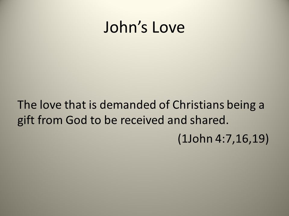 John's Love The love that is demanded of Christians being a gift from God to be received and shared.
