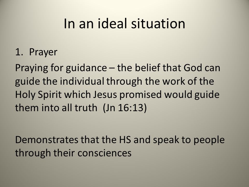 In an ideal situation 1.Prayer Praying for guidance – the belief that God can guide the individual through the work of the Holy Spirit which Jesus promised would guide them into all truth (Jn 16:13) Demonstrates that the HS and speak to people through their consciences