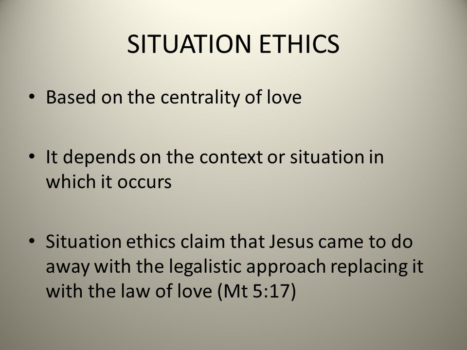 SITUATION ETHICS Based on the centrality of love It depends on the context or situation in which it occurs Situation ethics claim that Jesus came to do away with the legalistic approach replacing it with the law of love (Mt 5:17)