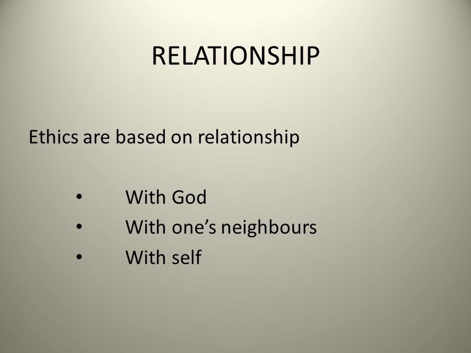 RELATIONSHIP Ethics are based on relationship With God With one's neighbours With self