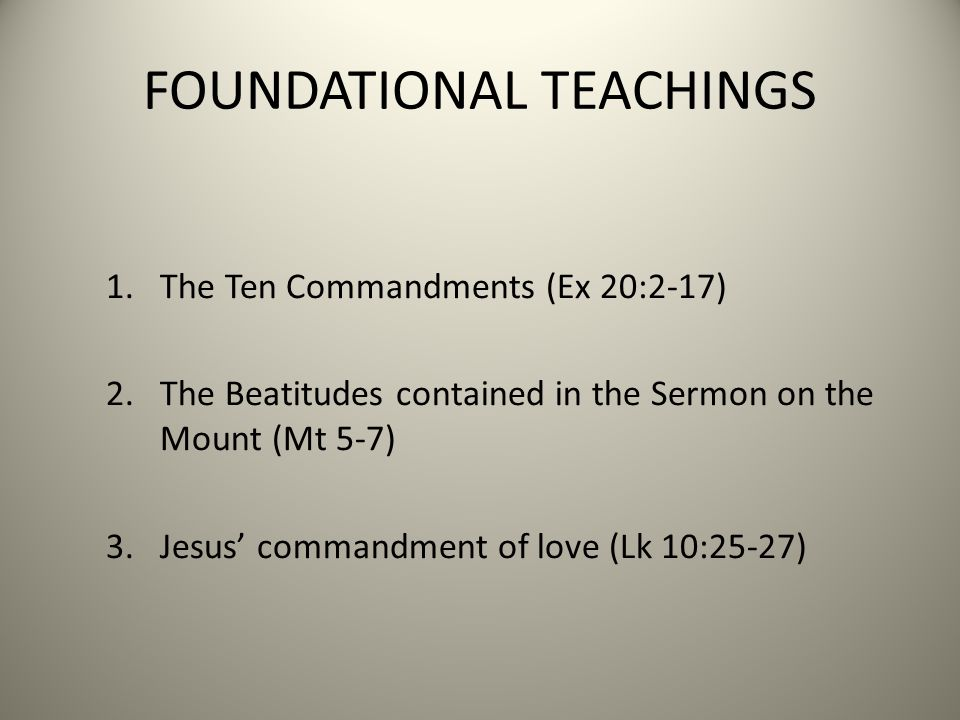 FOUNDATIONAL TEACHINGS 1.The Ten Commandments (Ex 20:2-17) 2.The Beatitudes contained in the Sermon on the Mount (Mt 5-7) 3.Jesus' commandment of love (Lk 10:25-27)
