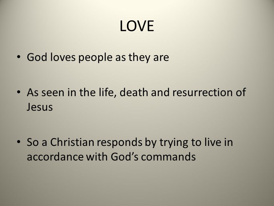 LOVE God loves people as they are As seen in the life, death and resurrection of Jesus So a Christian responds by trying to live in accordance with God's commands