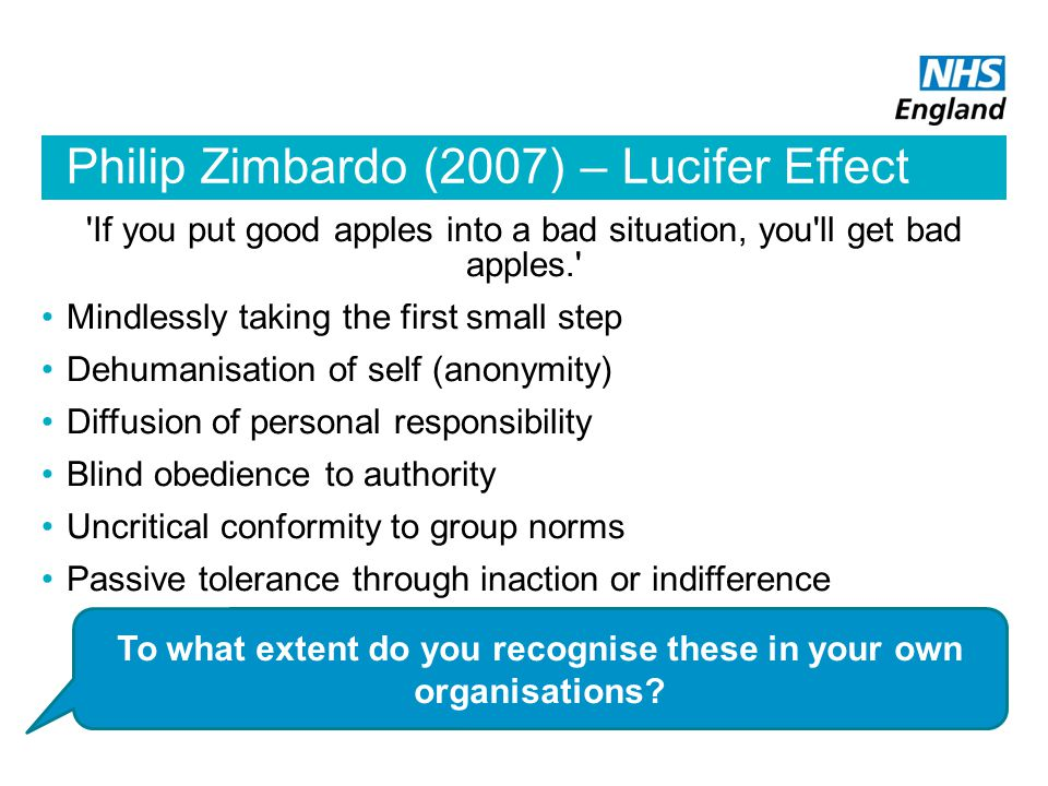 Philip Zimbardo (2007) – Lucifer Effect If you put good apples into a bad situation, you ll get bad apples. Mindlessly taking the first small step Dehumanisation of self (anonymity) Diffusion of personal responsibility Blind obedience to authority Uncritical conformity to group norms Passive tolerance through inaction or indifference To what extent do you recognise these in your own organisations