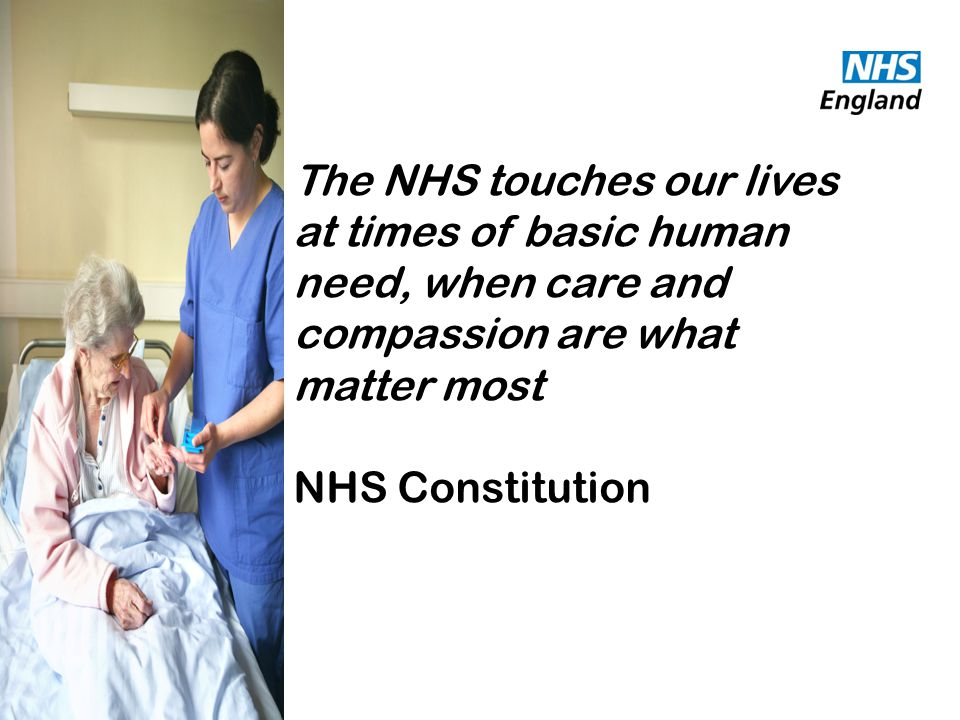 The NHS touches our lives at times of basic human need, when care and compassion are what matter most NHS Constitution