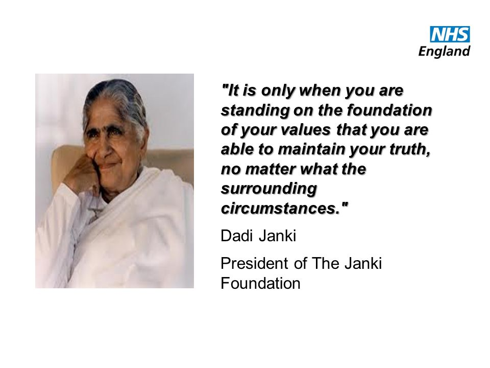 It is only when you are standing on the foundation of your values that you are able to maintain your truth, no matter what the surrounding circumstances. Dadi Janki President of The Janki Foundation