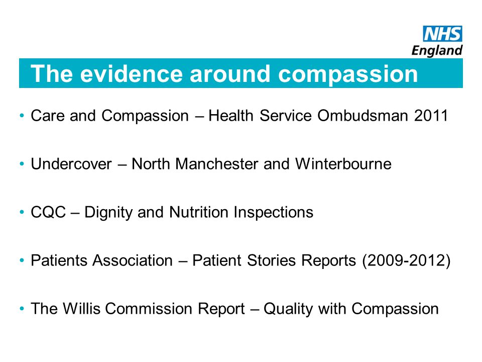 The evidence around compassion Care and Compassion – Health Service Ombudsman 2011 Undercover – North Manchester and Winterbourne CQC – Dignity and Nutrition Inspections Patients Association – Patient Stories Reports (2009-2012) The Willis Commission Report – Quality with Compassion