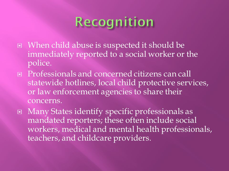  When child abuse is suspected it should be immediately reported to a social worker or the police.