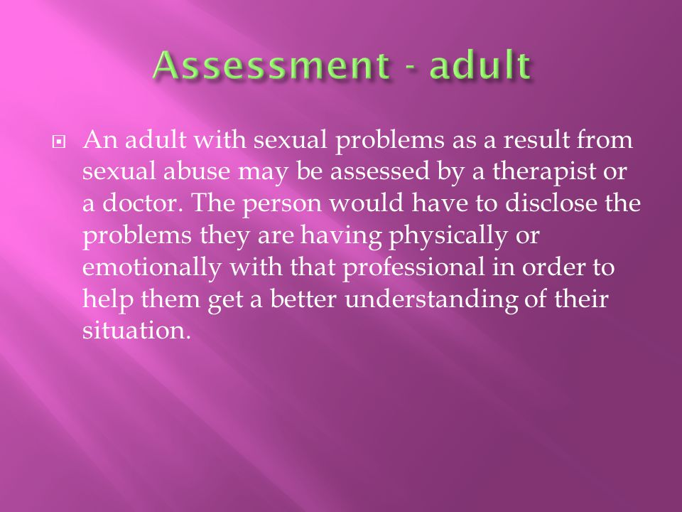  An adult with sexual problems as a result from sexual abuse may be assessed by a therapist or a doctor.