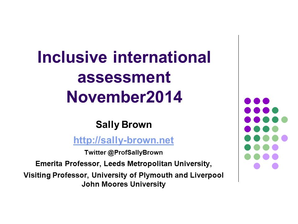 Inclusive international assessment November2014 Sally Brown http://sally-brown.net Twitter @ProfSallyBrown Emerita Professor, Leeds Metropolitan University, Visiting Professor, University of Plymouth and Liverpool John Moores University