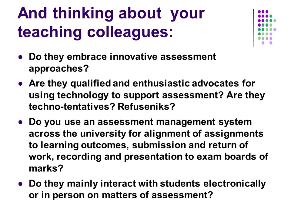 And thinking about your teaching colleagues: Do they embrace innovative assessment approaches.