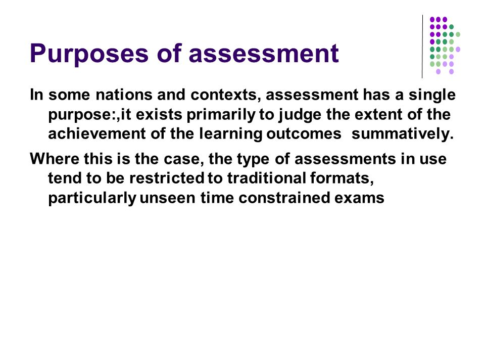 Purposes of assessment In some nations and contexts, assessment has a single purpose:,it exists primarily to judge the extent of the achievement of the learning outcomes summatively.