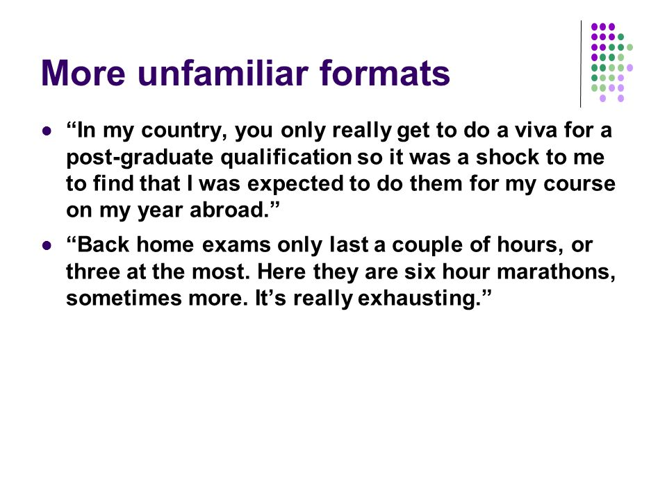 More unfamiliar formats In my country, you only really get to do a viva for a post-graduate qualification so it was a shock to me to find that I was expected to do them for my course on my year abroad. Back home exams only last a couple of hours, or three at the most.