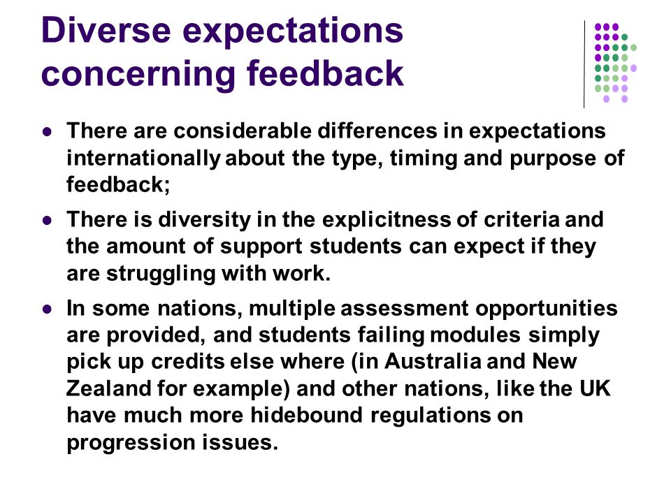 Diverse expectations concerning feedback There are considerable differences in expectations internationally about the type, timing and purpose of feedback; There is diversity in the explicitness of criteria and the amount of support students can expect if they are struggling with work.