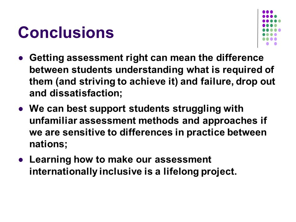 Conclusions Getting assessment right can mean the difference between students understanding what is required of them (and striving to achieve it) and failure, drop out and dissatisfaction; We can best support students struggling with unfamiliar assessment methods and approaches if we are sensitive to differences in practice between nations; Learning how to make our assessment internationally inclusive is a lifelong project.