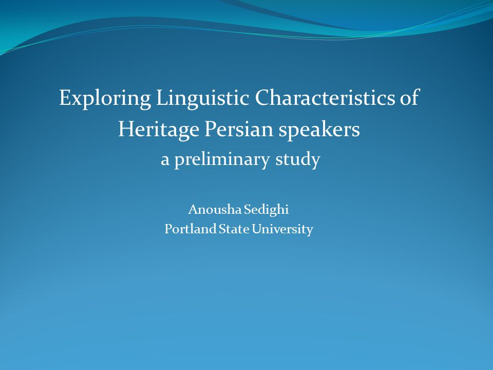 Exploring Linguistic Characteristics of Heritage Persian speakers a preliminary study Anousha Sedighi Portland State University