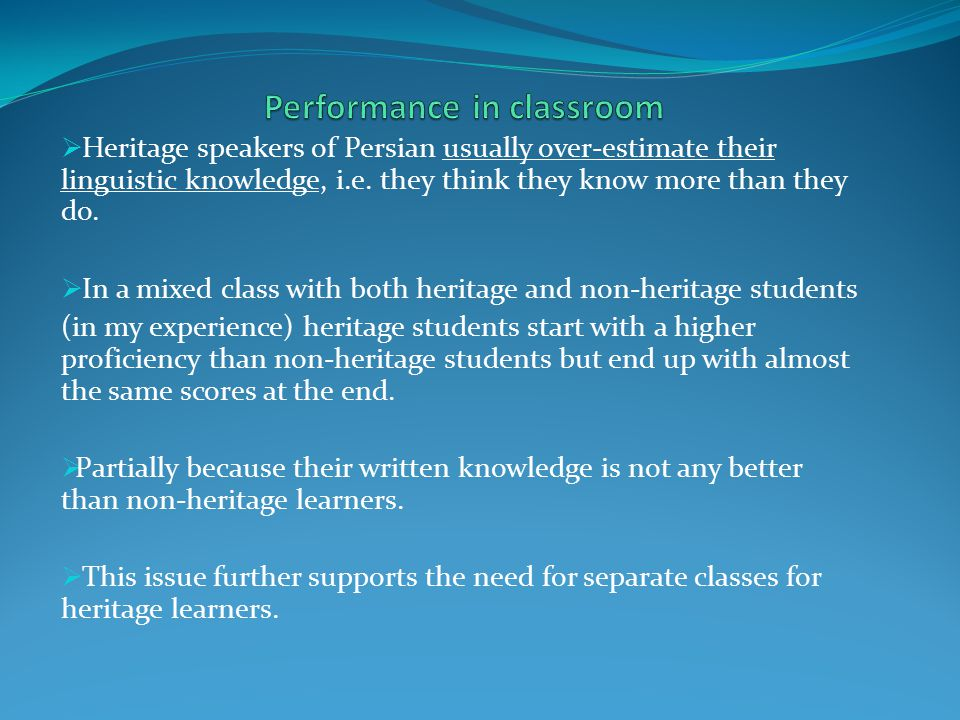  Heritage speakers of Persian usually over-estimate their linguistic knowledge, i.e. they think they know more than they do.  In a mixed class with