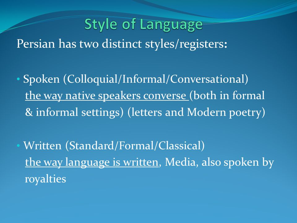 Persian has two distinct styles/registers: Spoken (Colloquial/Informal/Conversational) the way native speakers converse (both in formal & informal set