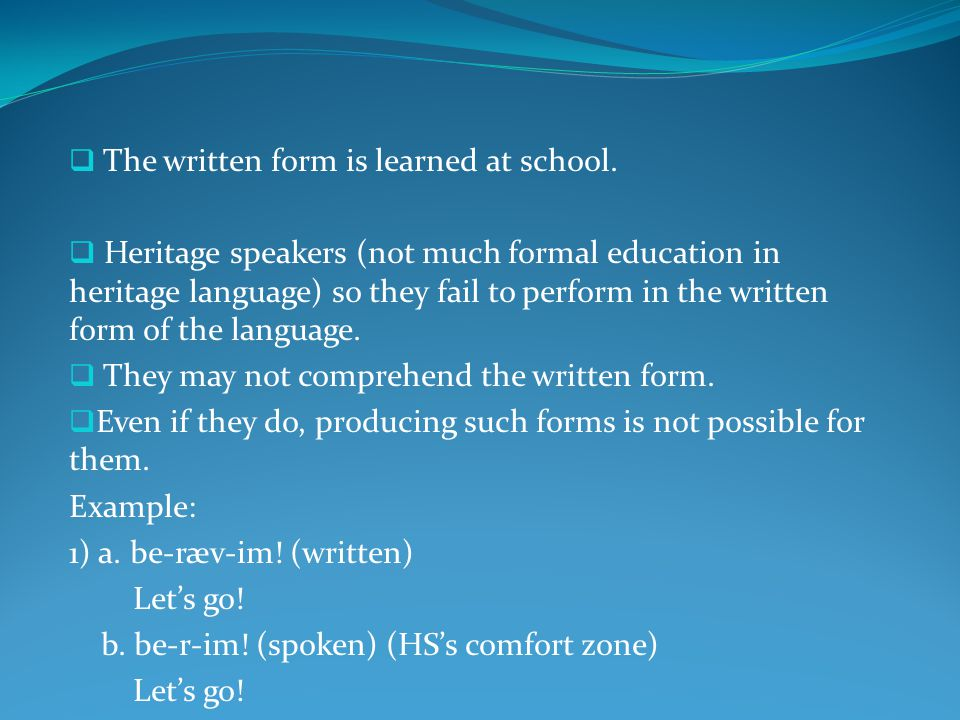  The written form is learned at school.  Heritage speakers (not much formal education in heritage language) so they fail to perform in the written f