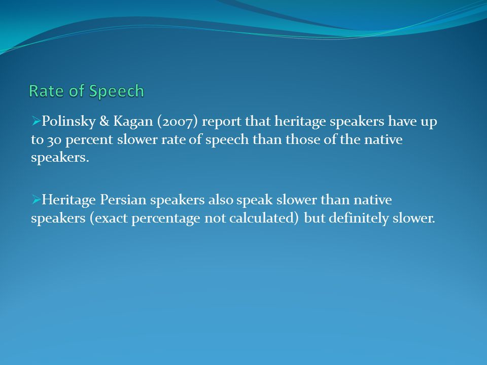  Polinsky & Kagan (2007) report that heritage speakers have up to 30 percent slower rate of speech than those of the native speakers.  Heritage Pers