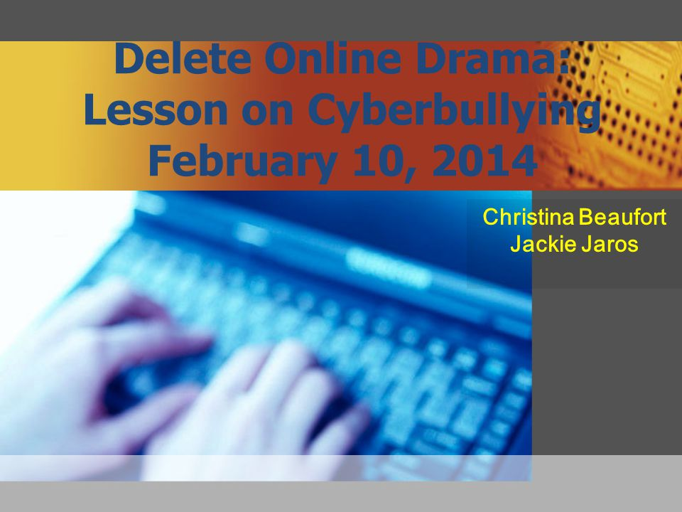 Delete Online Drama: Lesson on Cyberbullying February 10, 2014 Christina Beaufort Jackie Jaros