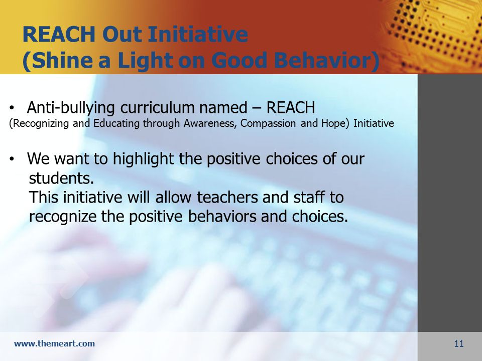 11 www.themeart.com REACH Out Initiative (Shine a Light on Good Behavior) Anti-bullying curriculum named – REACH (Recognizing and Educating through Awareness, Compassion and Hope) Initiative We want to highlight the positive choices of our students.