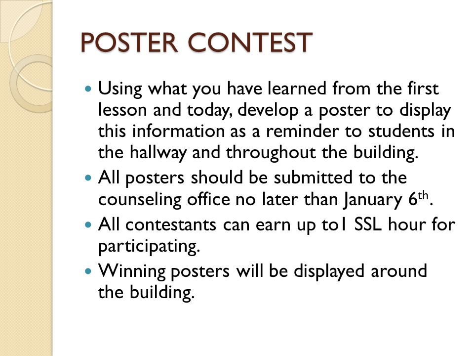 POSTER CONTEST Using what you have learned from the first lesson and today, develop a poster to display this information as a reminder to students in