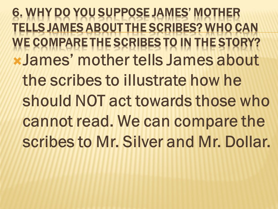  James' mother tells James about the scribes to illustrate how he should NOT act towards those who cannot read.