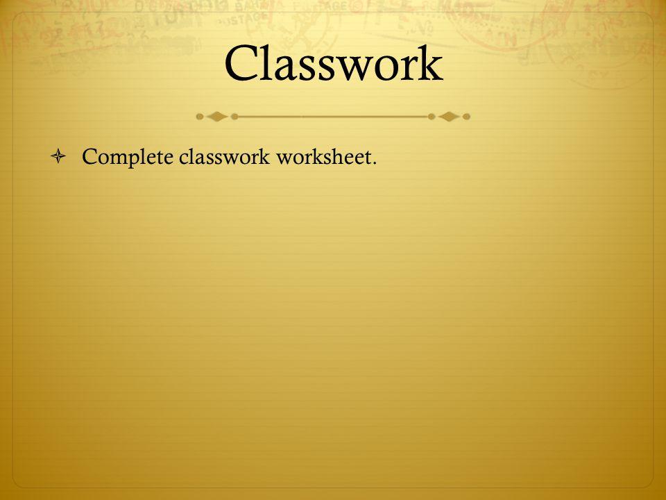 Classwork  Complete classwork worksheet.
