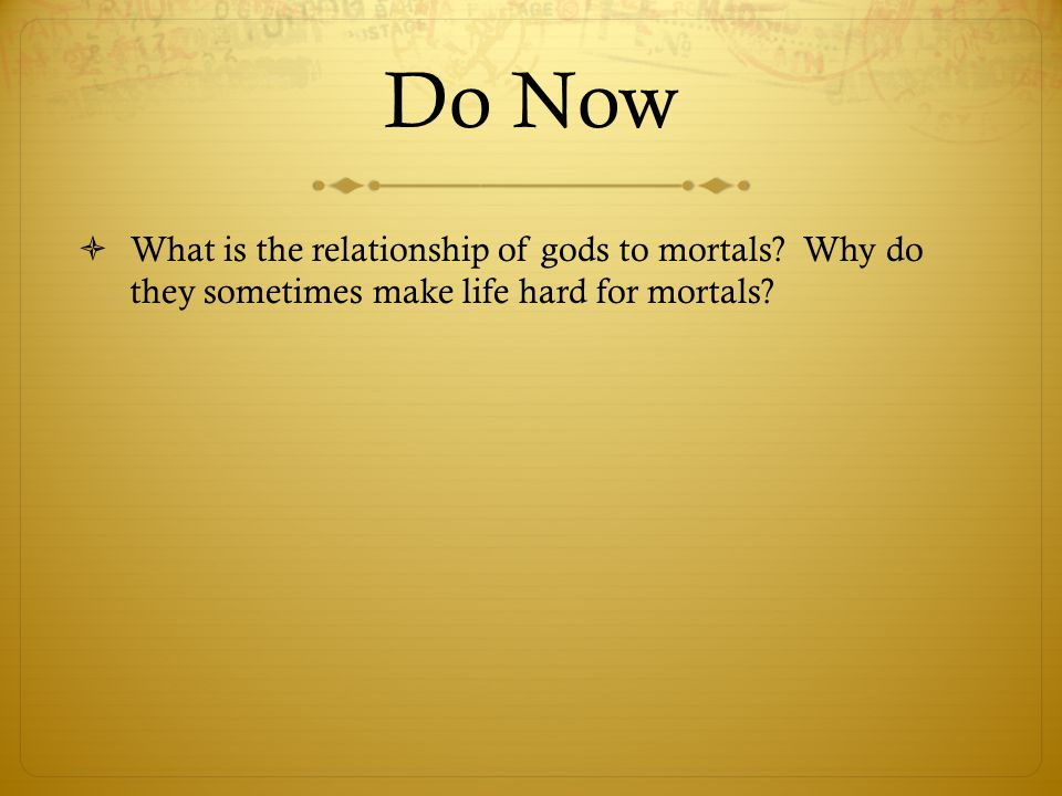 Do Now  What is the relationship of gods to mortals? Why do they sometimes make life hard for mortals?