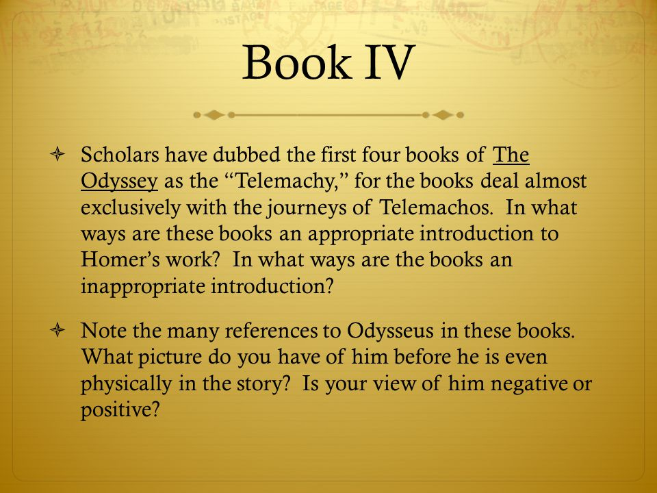 "Book IV  Scholars have dubbed the first four books of The Odyssey as the ""Telemachy,"" for the books deal almost exclusively with the journeys of Tele"