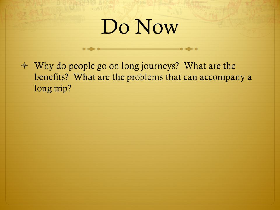 Do Now  Why do people go on long journeys? What are the benefits? What are the problems that can accompany a long trip?