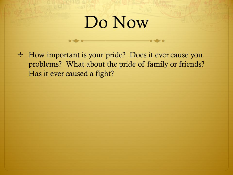 Do Now  How important is your pride? Does it ever cause you problems? What about the pride of family or friends? Has it ever caused a fight?