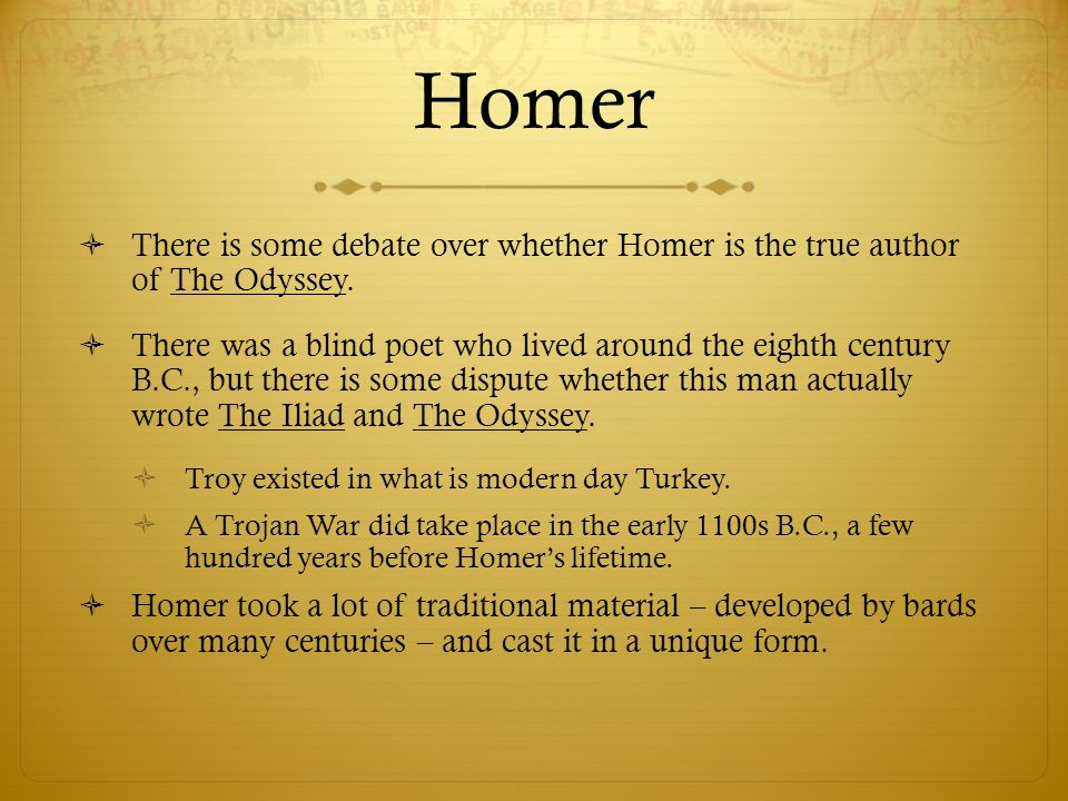Homer  There is some debate over whether Homer is the true author of The Odyssey.  There was a blind poet who lived around the eighth century B.C.,