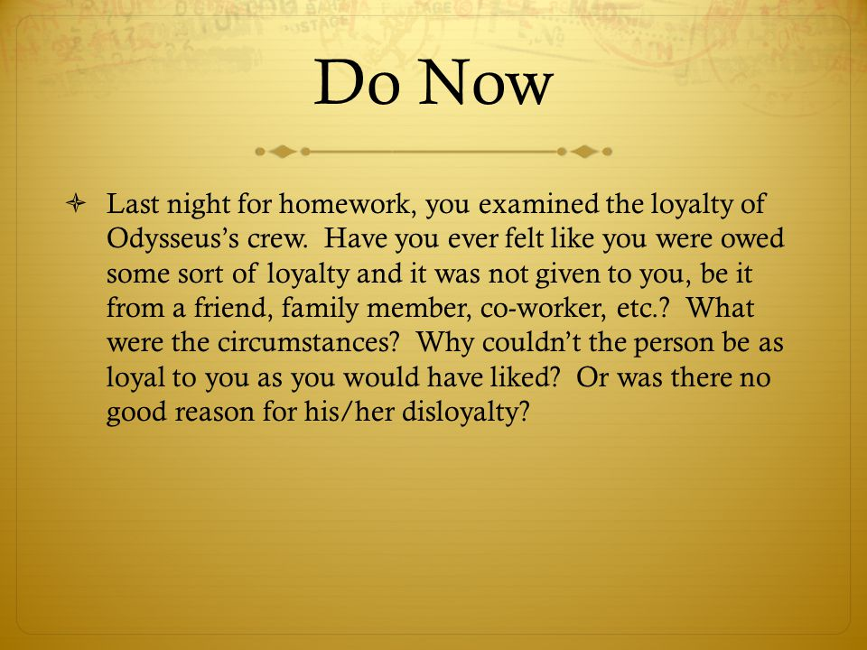 Do Now  Last night for homework, you examined the loyalty of Odysseus's crew. Have you ever felt like you were owed some sort of loyalty and it was n