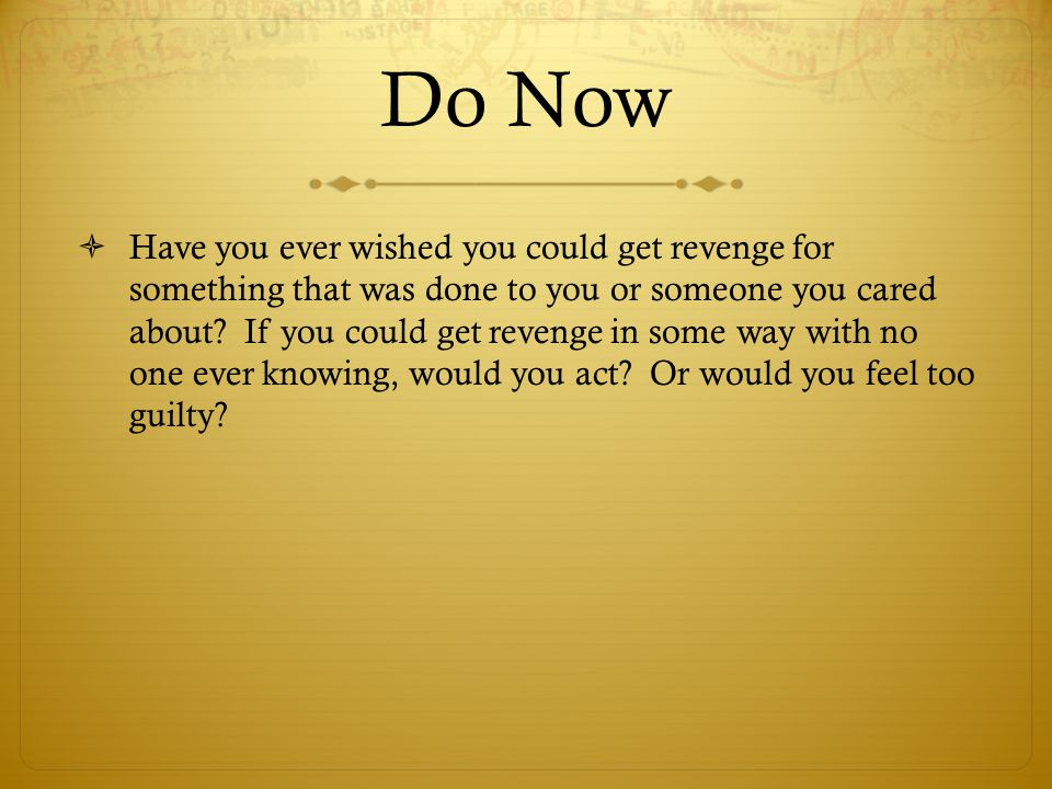 Do Now  Have you ever wished you could get revenge for something that was done to you or someone you cared about? If you could get revenge in some wa