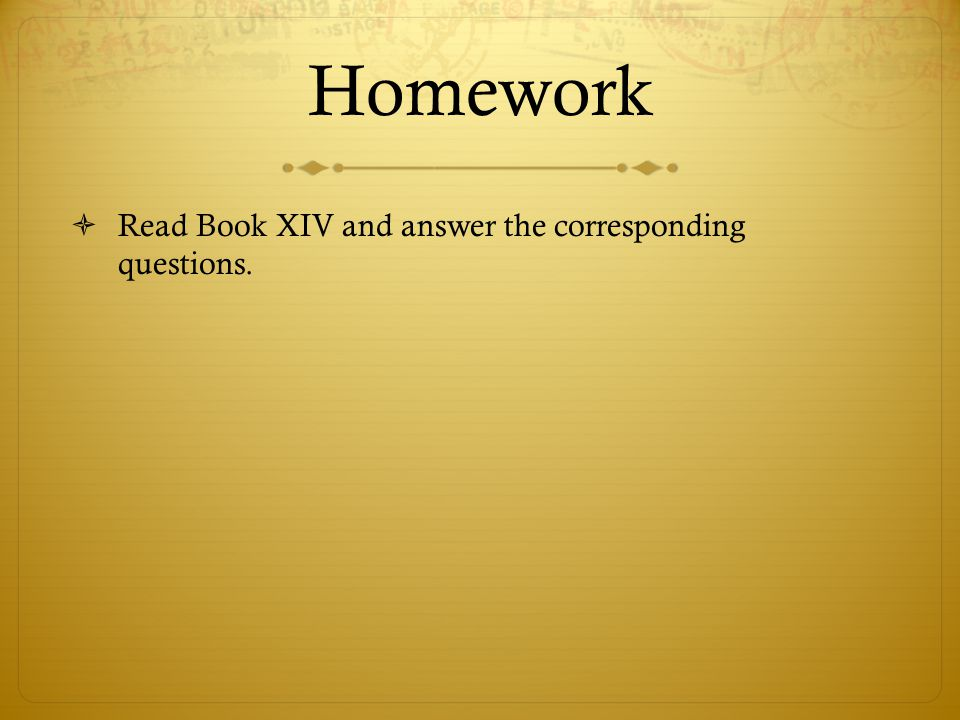 Homework  Read Book XIV and answer the corresponding questions.