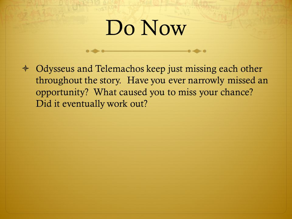 Do Now  Odysseus and Telemachos keep just missing each other throughout the story. Have you ever narrowly missed an opportunity? What caused you to m