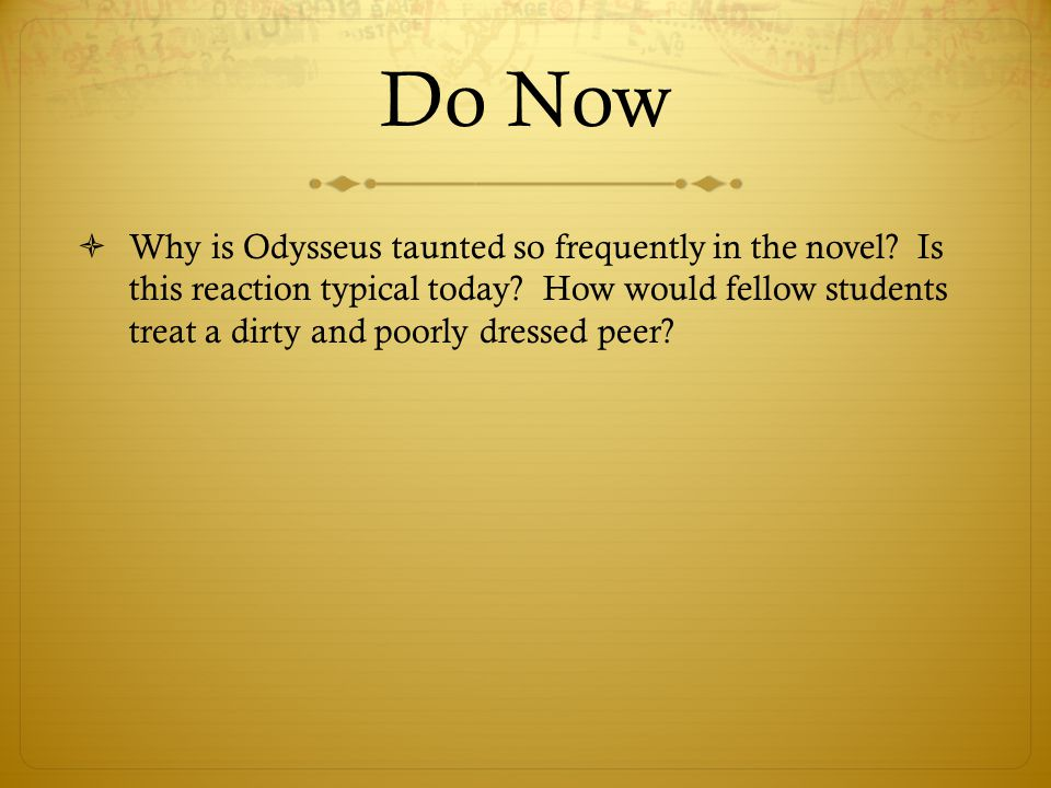 Do Now  Why is Odysseus taunted so frequently in the novel? Is this reaction typical today? How would fellow students treat a dirty and poorly dresse