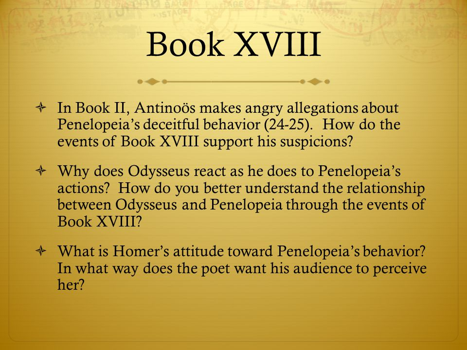 Book XVIII  In Book II, Antinoös makes angry allegations about Penelopeia's deceitful behavior (24-25). How do the events of Book XVIII support his s
