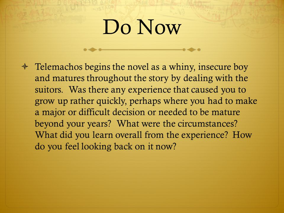 Do Now  Telemachos begins the novel as a whiny, insecure boy and matures throughout the story by dealing with the suitors. Was there any experience t