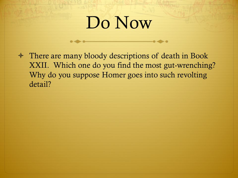 Do Now  There are many bloody descriptions of death in Book XXII. Which one do you find the most gut-wrenching? Why do you suppose Homer goes into su