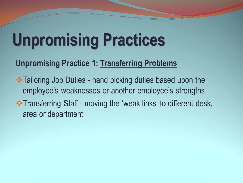 Unpromising Practices Unpromising Practice 1: Transferring Problems  Tailoring Job Duties - hand picking duties based upon the employee's weaknesses